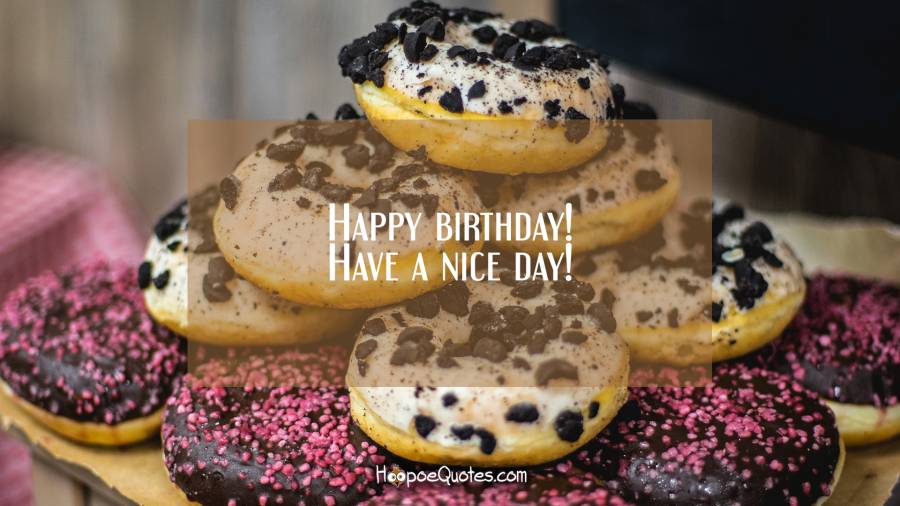 Happy birthday! Have a nice day! Birthday Quotes
