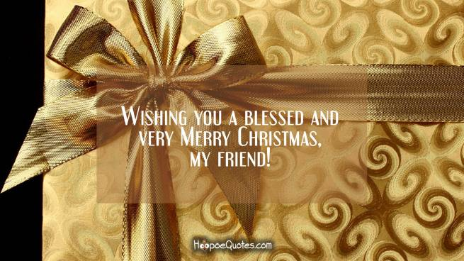 Wishing you a blessed and very Merry Christmas, my friend!