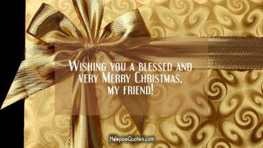 Wishing you a blessed and very Merry Christmas, my friend! Christmas Quotes