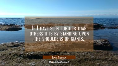 If I have seen further than others it is by standing upon the shoulders of giants.