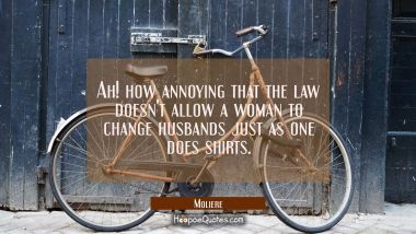 Ah! how annoying that the law doesn't allow a woman to change husbands just as one does shirts.