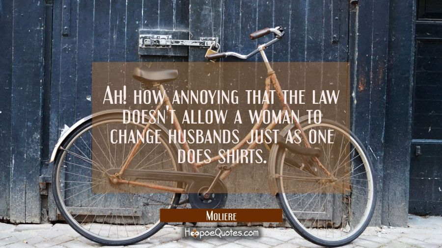 Ah! how annoying that the law doesn't allow a woman to change husbands just as one does shirts. Moliere Quotes