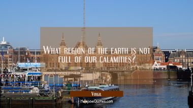 What region of the earth is not full of our calamities?