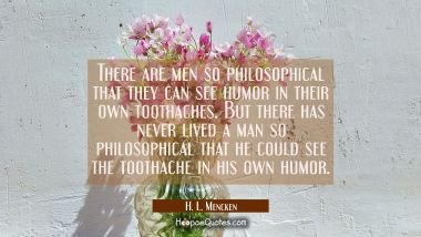 There are men so philosophical that they can see humor in their own toothaches. But there has never