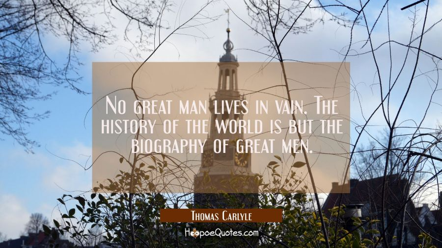 No great man lives in vain. The history of the world is but the biography of great men. Thomas Carlyle Quotes