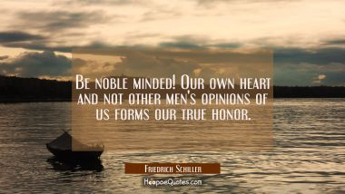 Be noble minded! Our own heart and not other men's opinions of us forms our true honor.