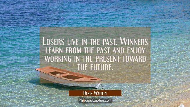 Losers live in the past. Winners learn from the past and enjoy working in the present toward the fu