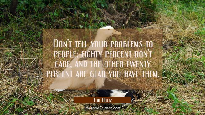 Don't tell your problems to people: eighty percent don't care, and the other twenty percent are gla