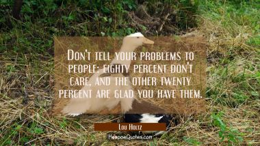 Don't tell your problems to people: eighty percent don't care, and the other twenty percent are gla Lou Holtz Quotes