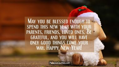 May you be blessed enough to spend this new year with your parents, friends, loved ones. Be grateful and you will have only good things come your way. Happy New Year!