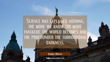 Science has explained nothing, the more we know the more fantastic the world becomes and the profou