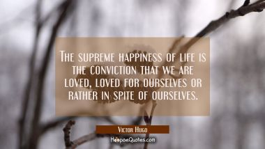 The supreme happiness of life is the conviction that we are loved, loved for ourselves or rather in