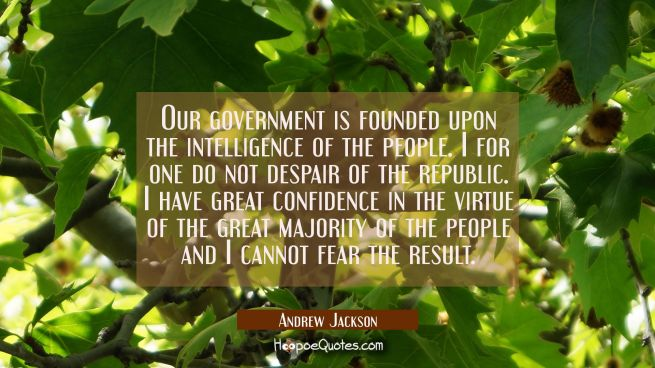 Our government is founded upon the intelligence of the people. I for one do not despair of the repu