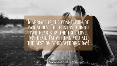 Marriage is the connection of two souls. The conjunction of two hearts by the true love. My dear, I'm wishing you all the best on your wedding day! Wedding Quotes