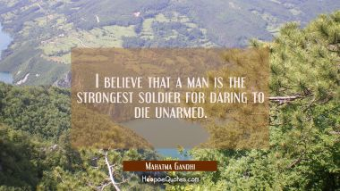 I believe that a man is the strongest soldier for daring to die unarmed. Mahatma Gandhi Quotes