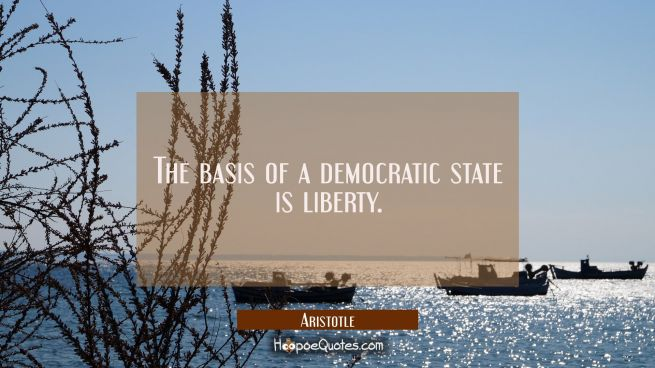 The basis of a democratic state is liberty.