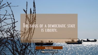 The basis of a democratic state is liberty. Aristotle Quotes