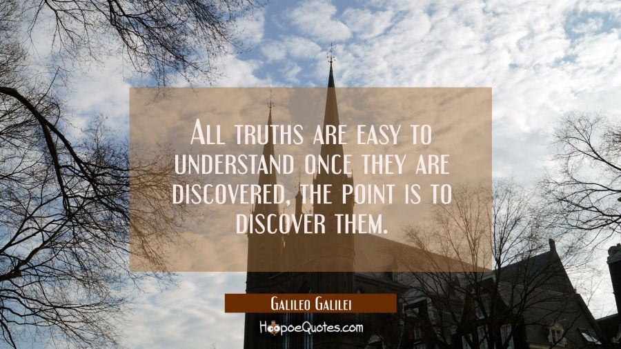 All truths are easy to understand once they are discovered, the point is to discover them. Galileo Galilei Quotes
