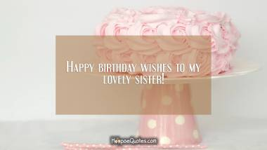 Happy birthday wishes to my lovely sister! Birthday Quotes