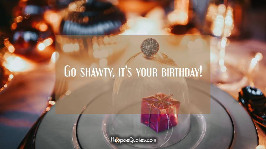Go shawty, it's your birthday! Birthday Quotes
