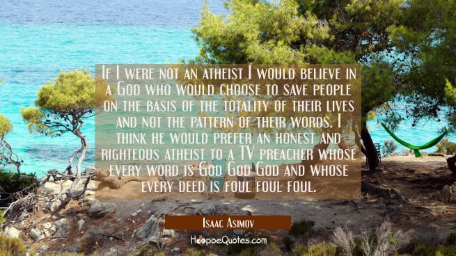 If I were not an atheist I would believe in a God who would choose to save people on the basis of t