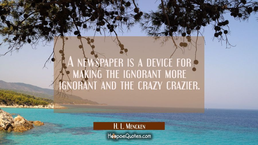 A newspaper is a device for making the ignorant more ignorant and the crazy crazier. H. L. Mencken Quotes