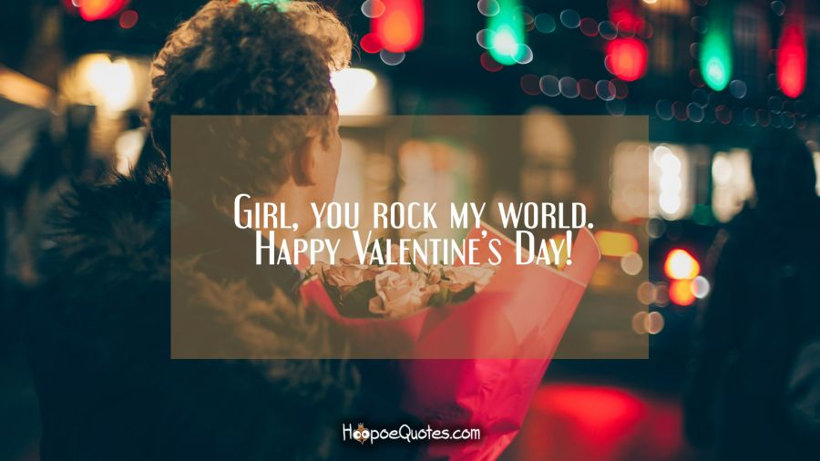 Girl, you rock my world. Happy Valentine's Day! Valentine's Day Quotes