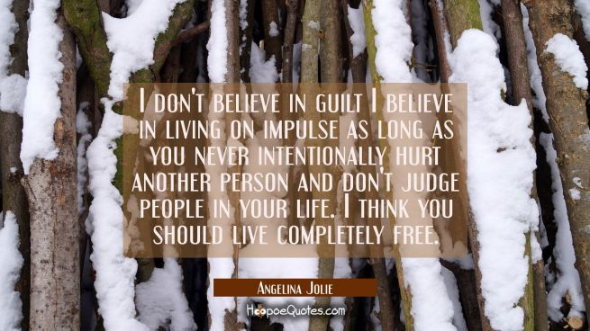 I don't believe in guilt I believe in living on impulse as long as you never intentionally hurt ano