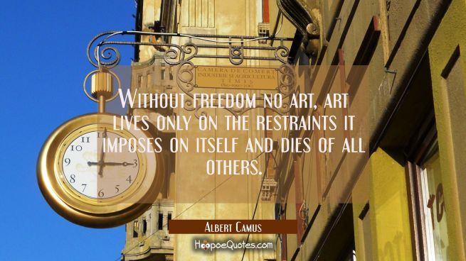 Without freedom no art, art lives only on the restraints it imposes on itself and dies of all other