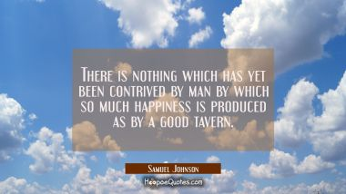 There is nothing which has yet been contrived by man by which so much happiness is produced as by a