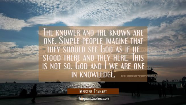 The knower and the known are one. Simple people imagine that they should see God as if he stood the