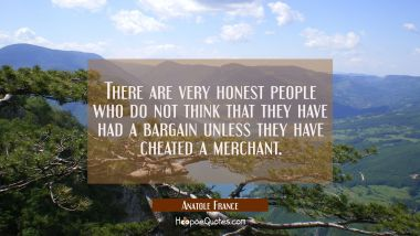 There are very honest people who do not think that they have had a bargain unless they have cheated