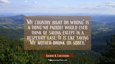 'My country right or wrong' is a thing no patriot would ever think of saying except in a desperate Gilbert K. Chesterton Quotes