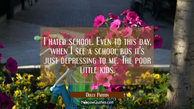 I hated school. Even to this day when I see a school bus it's just depressing to me. The poor littl Dolly Parton Quotes
