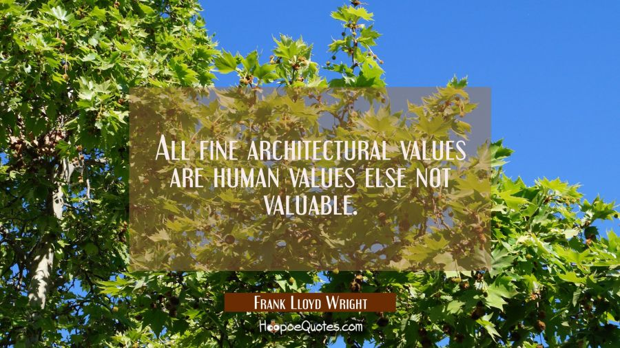 All fine architectural values are human values else not valuable. Frank Lloyd Wright Quotes