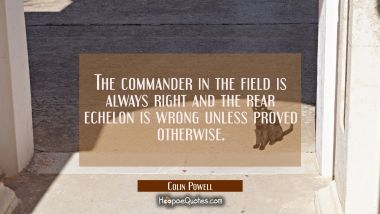 The commander in the field is always right and the rear echelon is wrong unless proved otherwise.