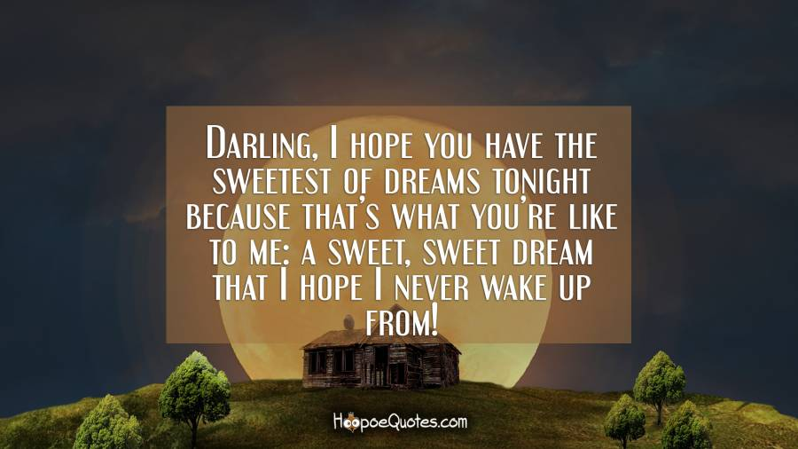 Darling, I hope you have the sweetest of dreams tonight because that's what you're like to me: a sweet, sweet dream that I hope I never wake up from! Good Night Quotes