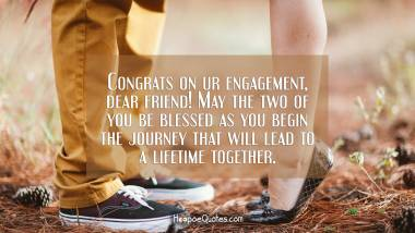 Congrats on ur engagement, dear friend! May the two of you be blessed as you begin the journey that will lead to a lifetime together. Engagement Quotes