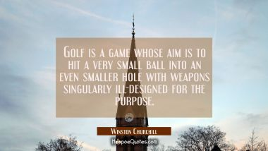 Golf is a game whose aim is to hit a very small ball into an even smaller hole with weapons singula Winston Churchill Quotes