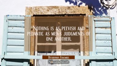 Nothing is as peevish and pedantic as men's judgments of one another. Desiderius Erasmus Quotes