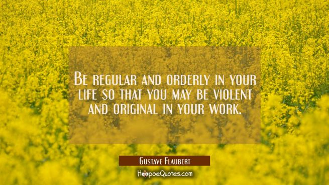 Be regular and orderly in your life so that you may be violent and original in your work.