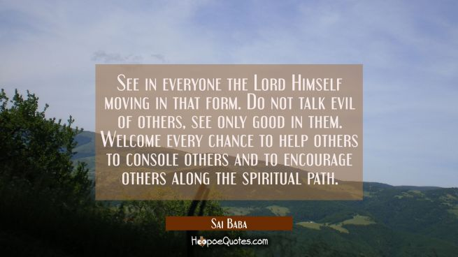 See in everyone the Lord Himself moving in that form. Do not talk evil of others, see only good in