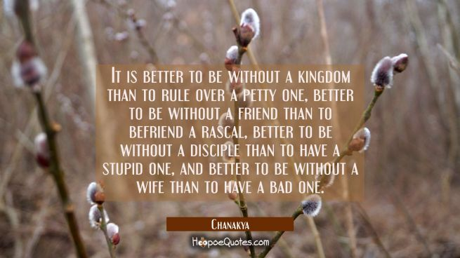 It is better to be without a kingdom than to rule over a petty one, better to be without a friend t