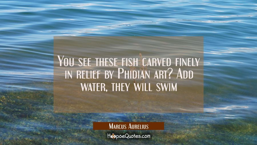 You see these fish carved finely in relief by Phidian art? Add water, they will swim Marcus Aurelius Quotes