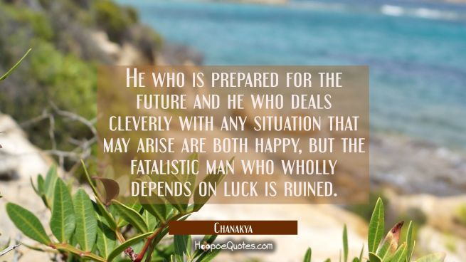 He who is prepared for the future and he who deals cleverly with any situation that may arise are b