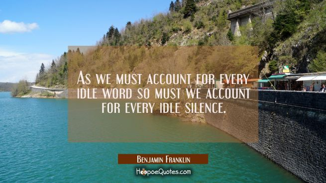 As we must account for every idle word so must we account for every idle silence.