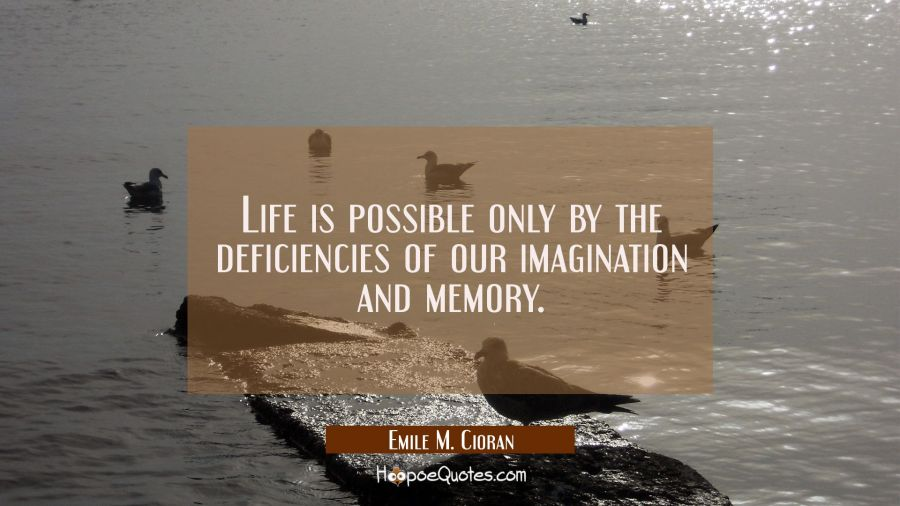Life is possible only by the deficiencies of our imagination and memory. Emile M. Cioran Quotes