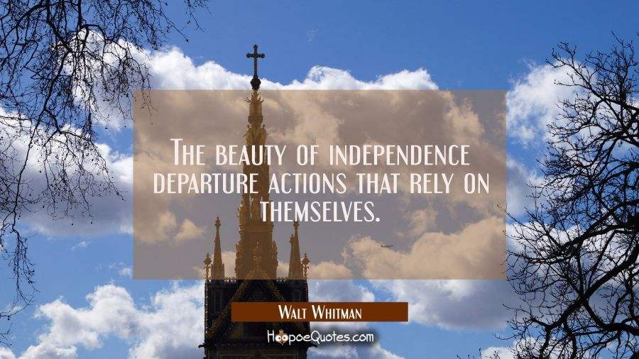 The beauty of independence departure actions that rely on themselves. Walt Whitman Quotes