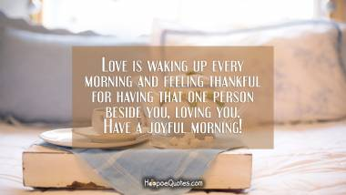 Love is waking up every morning and feeling thankful for having that one person beside you, loving you. Have a joyful morning! Good Morning Quotes