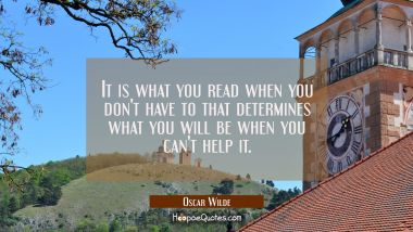 It is what you read when you don't have to that determines what you will be when you can't help it. Oscar Wilde Quotes